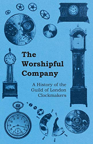 The Worshipful Company - A History of the Guild of London Clockmakers By Anon.