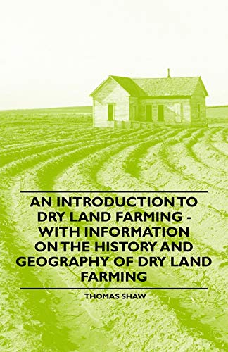 An Introduction to Dry Land Farming - With Information on the History and Geography of Dry Land Farming By Thomas Shaw