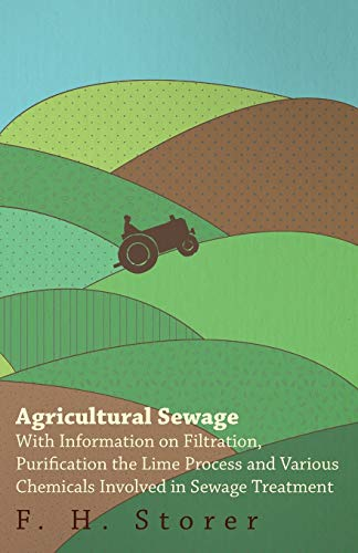 Agricultural Sewage - With Information on Filtration, Purification the Lime Process and Various Chemicals Involved in Sewage Treatment By F. H. Storer
