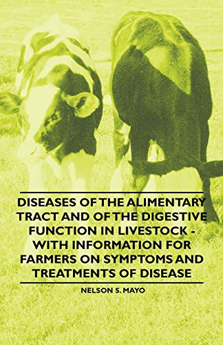 Diseases of the Alimentary Tract and of the Digestive Function in Livestock - With Information for Farmers on Symptoms and Treatments of Disease By Nelson S. Mayo