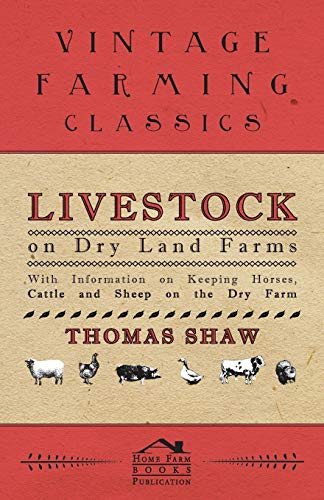 Livestock on Dry Land Farms - With Information on Keeping Horses, Cattle and Sheep on the Dry Farm By Thomas Shaw