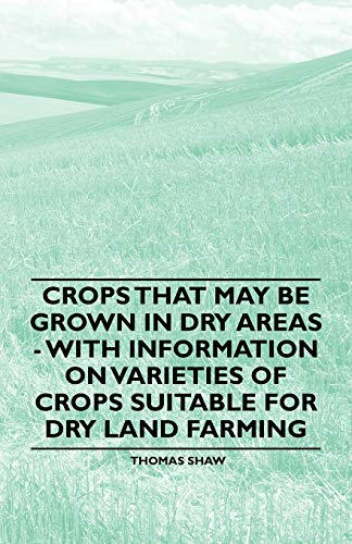 Crops That May be Grown in Dry Areas - With Information on Varieties of Crops Suitable for Dry Land Farming By Thomas Shaw