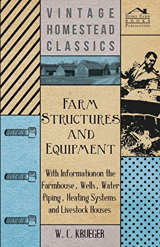 Farm Structures and Equipment - With Information on the Farmhouse, Wells, Water Piping, Heating Systems and Livestock Houses By W. C. Krueger
