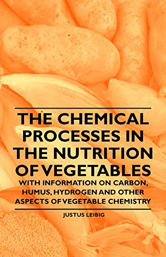 The Chemical Processes in the Nutrition of Vegetables - With Information on Carbon, Humus, Hydrogen and Other Aspects of Vegetable Chemistry By Justus Leibig