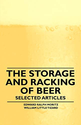 The Storage and Racking of Beer - Selected Articles By Edward Ralph Moritz