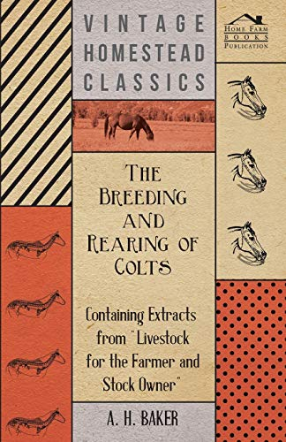 The Breeding and Rearing of Colts - Containing Extracts from Livestock for the Farmer and Stock Owner By A H Baker