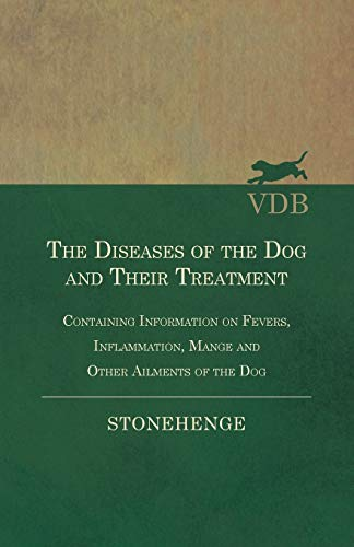 The Diseases of the Dog and Their Treatment - Containing Information on Fevers, Inflammation, Mange and Other Ailments of the Dog By Stonehenge
