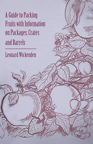 A Guide to Packing Fruits with Information on Packages, Crates and Barrels By Leonard Wickenden