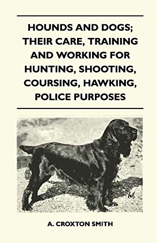 Hounds and Dogs; Their Care, Training and Working for Hunting, Shooting, Coursing, Hawking, Police Purposes By A. Croxton Smith
