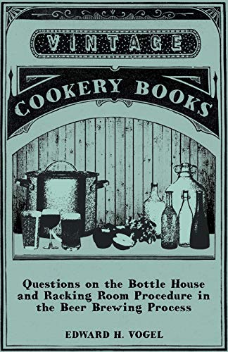 Questions on the Bottle House and Racking Room Procedure in the Beer Brewing Process By Edward H. Vogel