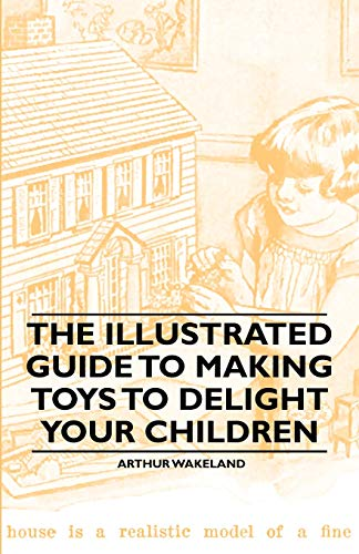 The Illustrated Guide to Making Toys to Delight Your Children By Arthur Wakeland