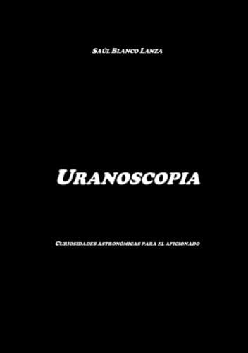 Uranoscopia. Curiosidades astronomicas para el aficionado By Saul Blanco Lanza