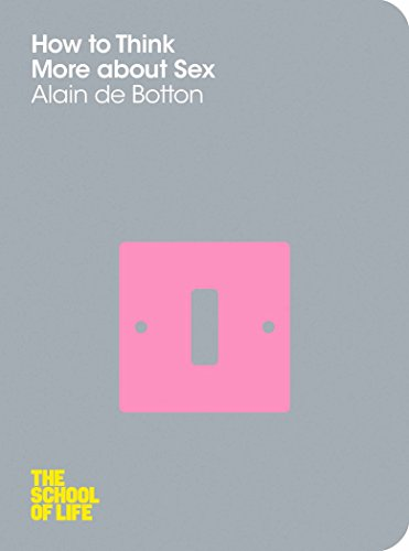 How To Think More About Sex (The School of Life) By Alain de Botton