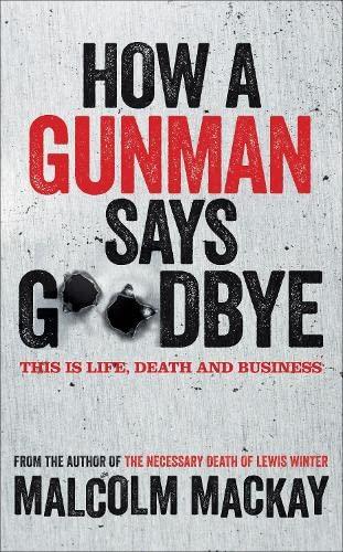 How a Gunman Says Goodbye by Malcolm Mackay