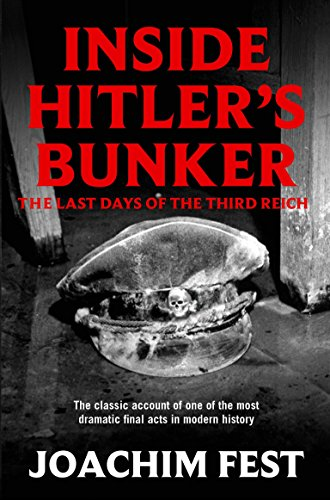 Inside Hitler's Bunker: The Last Days of the Third Reich by Joachim C. Fest