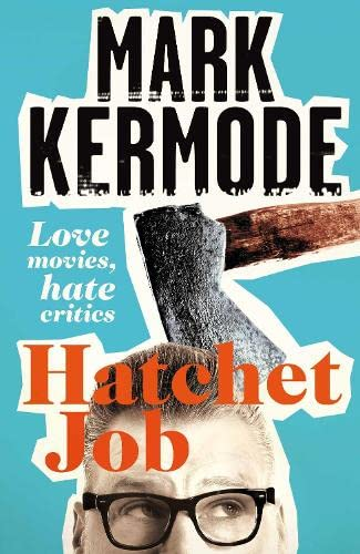 Hatchet Job: Love Movies, Hate Critics by Mark Kermode