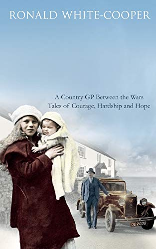 Call the Doctor: A Country GP Between the Wars, Tales of Courage, Hardship and Hope by Ronald White-Cooper