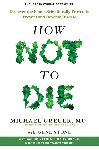 How Not to Die: Discover the Foods Scientifically Proven to Prevent and Reverse Disease by Michael Greger