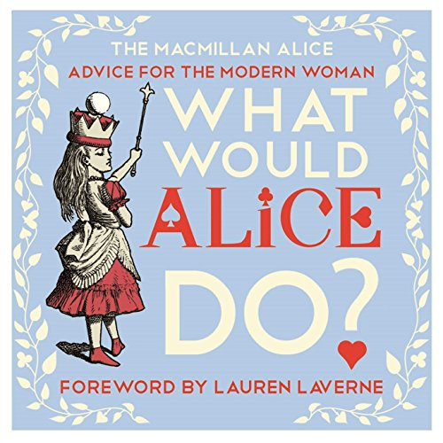 What Would Alice Do?: Advice for the Modern Woman (MacMillan Alice) By Lewis Carroll