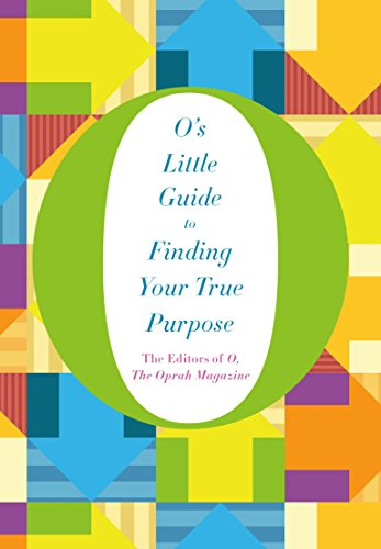 O's Little Guide to Finding Your True Purpose By The Editors of O the Oprah Magazine