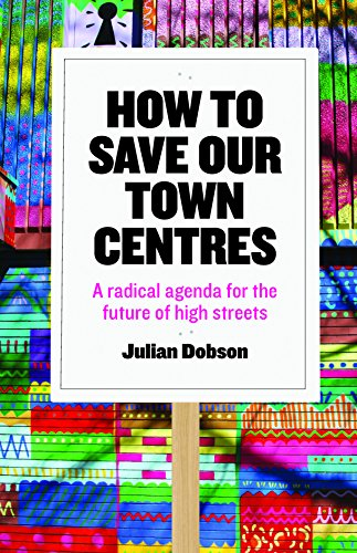 How to save our town centres: A radical agenda for the future of high streets by Julian Dobson