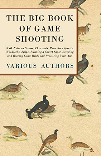 The Big Book of Game Shooting - With Notes on Grouse, Pheasants, Partridges, Quails, Woodcocks, Snipe, Running a Covert Shoot, Breeding and Rearing Game Birds and Practicing Your Aim By Various