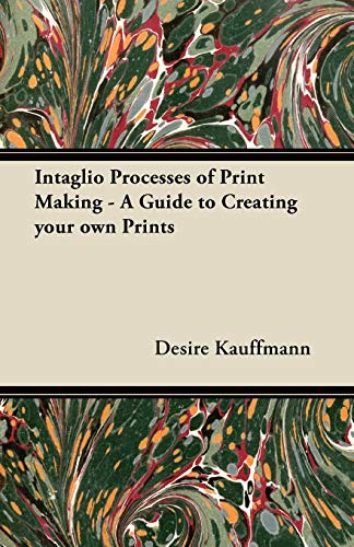 Intaglio Processes of Print Making - A Guide to Creating Your Own Prints By Desire Kauffmann