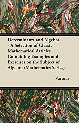 Determinants and Algebra - A Selection of Classic Mathematical Articles Containing Examples and Exercises on the Subject of Algebra (Mathematics Series) By Various