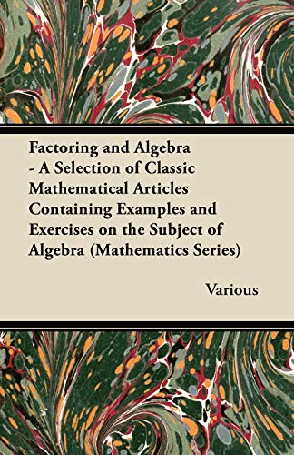Factoring and Algebra - A Selection of Classic Mathematical Articles Containing Examples and Exercises on the Subject of Algebra (Mathematics Series) By Various