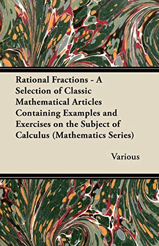 Rational Fractions - A Selection of Classic Mathematical Articles Containing Examples and Exercises on the Subject of Calculus (Mathematics Series) By Various