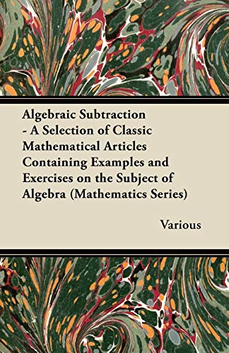 Algebraic Subtraction - A Selection of Classic Mathematical Articles Containing Examples and Exercises on the Subject of Algebra (Mathematics Series) By Various