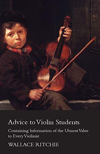 Advice to Violin Students - Containing Information of the Utmost Value to Every Violinist By Wallace Ritchie