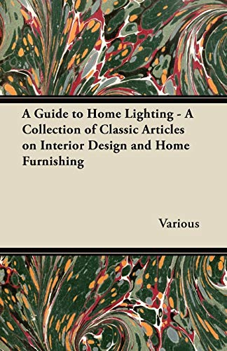 A Guide to Home Lighting - A Collection of Classic Articles on Interior Design and Home Furnishing By Various