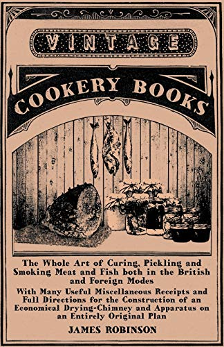 The Whole Art of Curing, Pickling and Smoking Meat and Fish Both in the British and Foreign Modes - With Many Useful Miscellaneous Receipts and Full Directions for the Construction of an Economical Drying-Chimney and Apparatus on an Entirely Original Plan By James Robinson