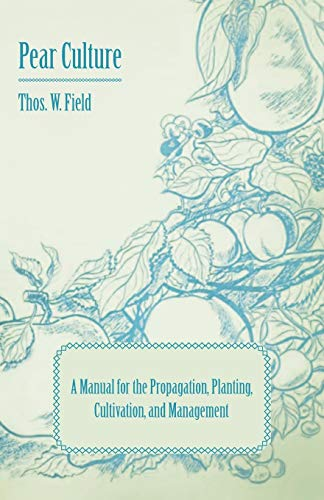 Pear Culture - A Manual for the Propagation, Planting, Cultivation, and Management By Thos. W. Field