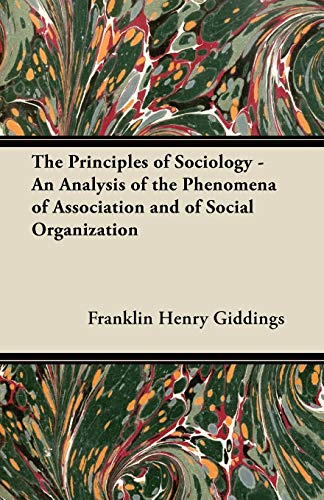 The Principles of Sociology - An Analysis of the Phenomena of Association and of Social Organization By Franklin Henry Giddings