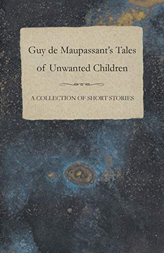 Guy De Maupassant's Tales of Unwanted Children - A Collection of Short Stories By Guy de Maupassant