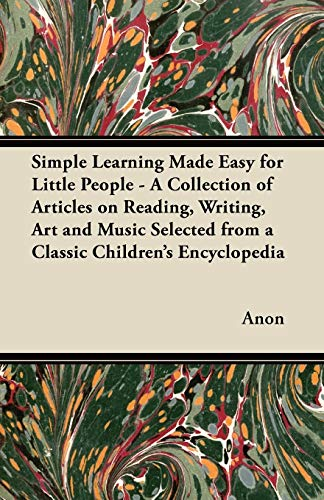 Simple Learning Made Easy for Little People - A Collection of Articles on Reading, Writing, Art and Music Selected from a Classic Children's Encyclopedia By Anon