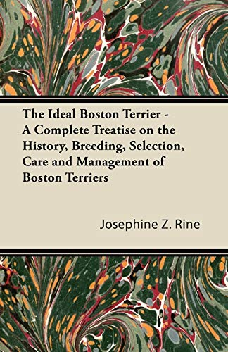 The Ideal Boston Terrier - A Complete Treatise on the History, Breeding, Selection, Care and Management of Boston Terriers By Josephine Z. Rine