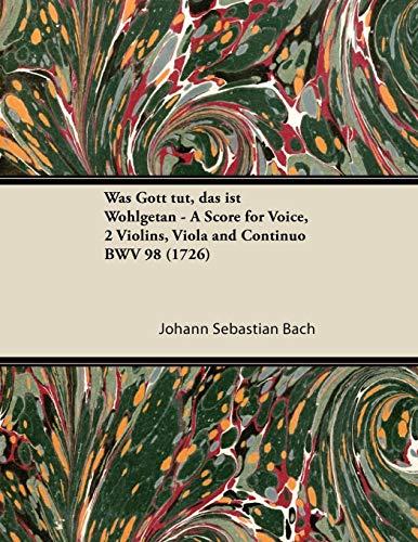 Was Gott Tut, Das Ist Wohlgetan - A Score for Voice, 2 Violins, Viola and Continuo BWV 98 (1726) By Johann Sebastian Bach