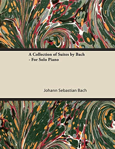 A Collection of Suites by Bach - For Solo Piano By Johann Sebastian Bach