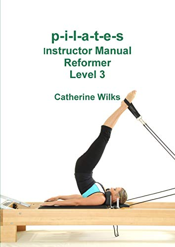 p-i-l-a-t-e-s Instructor Manual Reformer Level 3 By Catherine Wilks