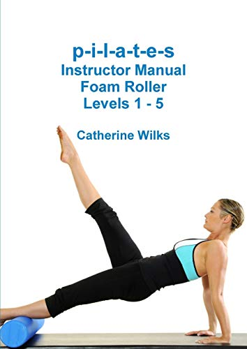 p-i-l-a-t-e-s Instructor Manual Foam Roller - Levels 1 - 5 By Catherine Wilks