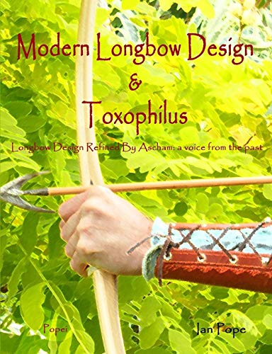 Modern Longbow Design & Toxophilus Longbow Design Refined By Ascham By Ian Pope
