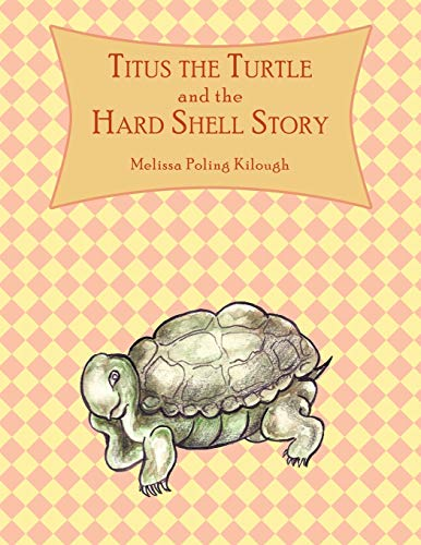 Titus the Turtle and the Hard Shell Story By Melissa Poling Kilough