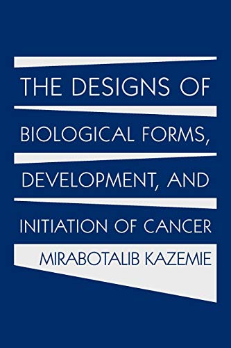 The Designs of Biological Forms, Development, and Initiation of Cancer By Mirabotalib Kazemie