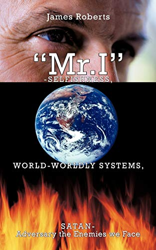 """""""Mr.I""""-Selfishness, World-Worldly Systems, Satan-Adversary the Enemies We Face By James Roberts"""