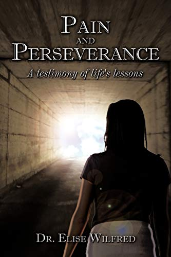Pain and Perseverance-A Testimony of Life's Lessons By Dr. Elise Wilfred