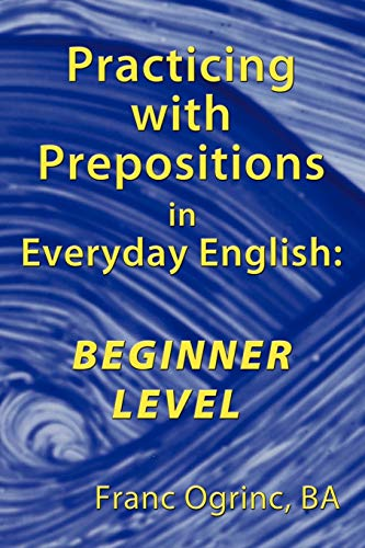 Practicing with Prepositions in Everyday English By Franc Ogrinc BA