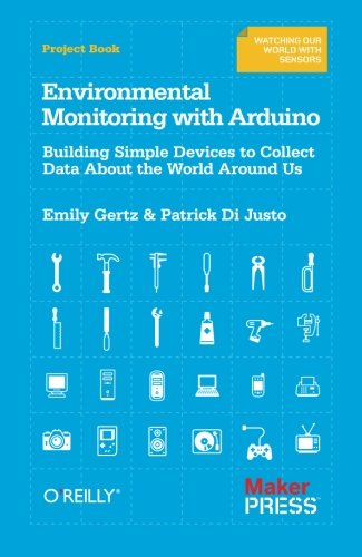 Environmental Monitoring with Arduino: Building Simple Devices to Collect Data About the World Around Us by Emily Gertz
